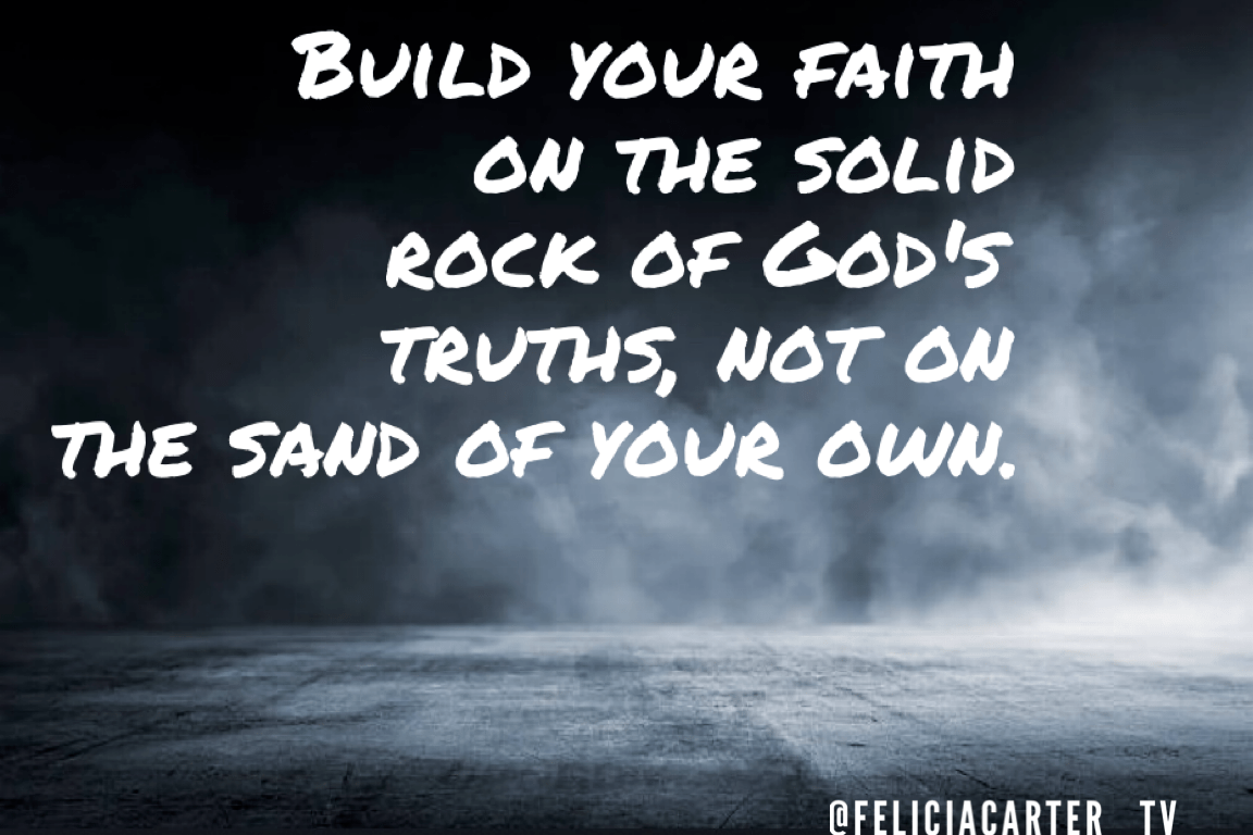 Build your faith on the solid rock of God's truth, not on the sand of your own.